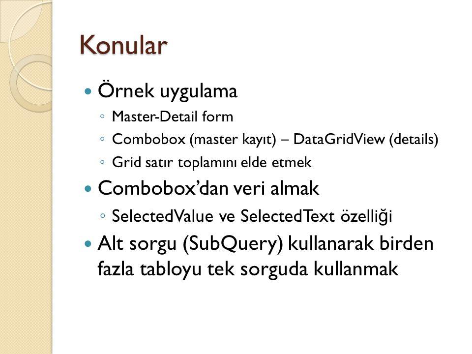 Konular Örnek uygulama ◦ Master-Detail form ◦ Combobox (master kayıt) – DataGridView (details) ◦ Grid satır toplamını elde etmek Combobox'dan veri almak ◦ SelectedValue ve SelectedText özelli ğ i Alt sorgu (SubQuery) kullanarak birden fazla tabloyu tek sorguda kullanmak