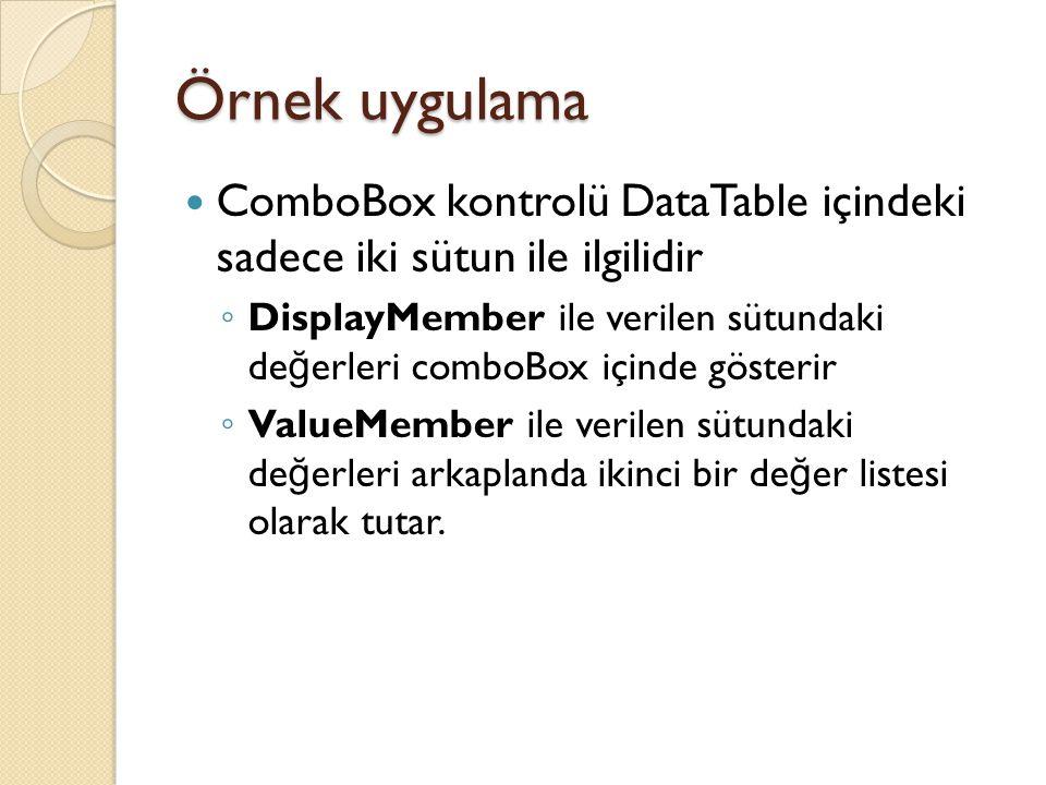 Örnek uygulama ComboBox kontrolü DataTable içindeki sadece iki sütun ile ilgilidir ◦ DisplayMember ile verilen sütundaki de ğ erleri comboBox içinde gösterir ◦ ValueMember ile verilen sütundaki de ğ erleri arkaplanda ikinci bir de ğ er listesi olarak tutar.