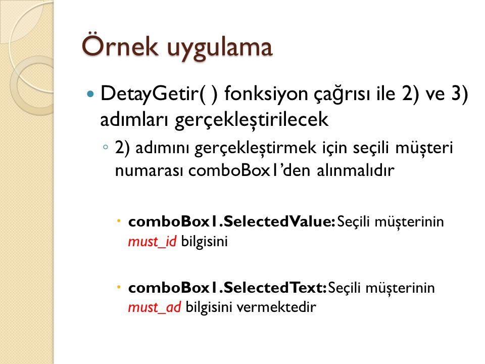 Örnek uygulama DetayGetir( ) fonksiyon ça ğ rısı ile 2) ve 3) adımları gerçekleştirilecek ◦ 2) adımını gerçekleştirmek için seçili müşteri numarası comboBox1'den alınmalıdır  comboBox1.SelectedValue: Seçili müşterinin must_id bilgisini  comboBox1.SelectedText: Seçili müşterinin must_ad bilgisini vermektedir