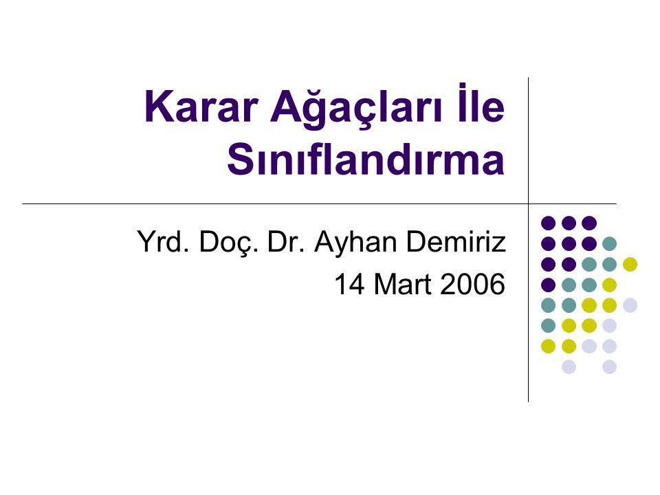 Karar Ağaçları İle Sınıflandırma Yrd. Doç. Dr. Ayhan Demiriz 14 Mart 2006