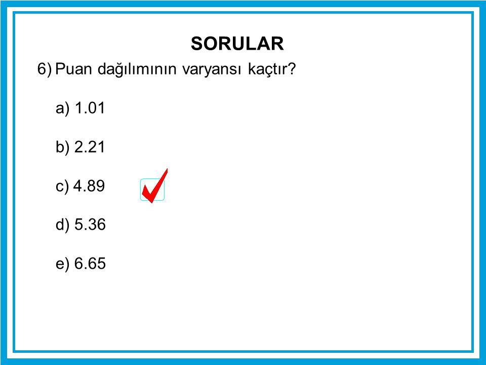 6) Puan dağılımının varyansı kaçtır? a) 1.01 b) 2.21 c) 4.89 d) 5.36 e) 6.65 SORULAR
