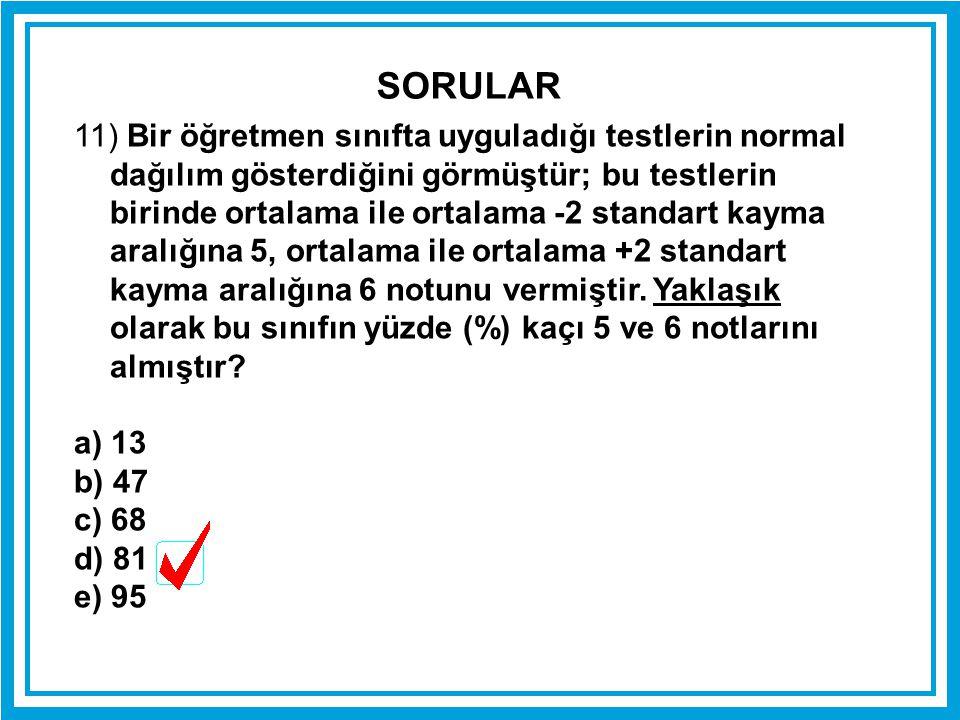 11) Bir öğretmen sınıfta uyguladığı testlerin normal dağılım gösterdiğini görmüştür; bu testlerin birinde ortalama ile ortalama -2 standart kayma aral