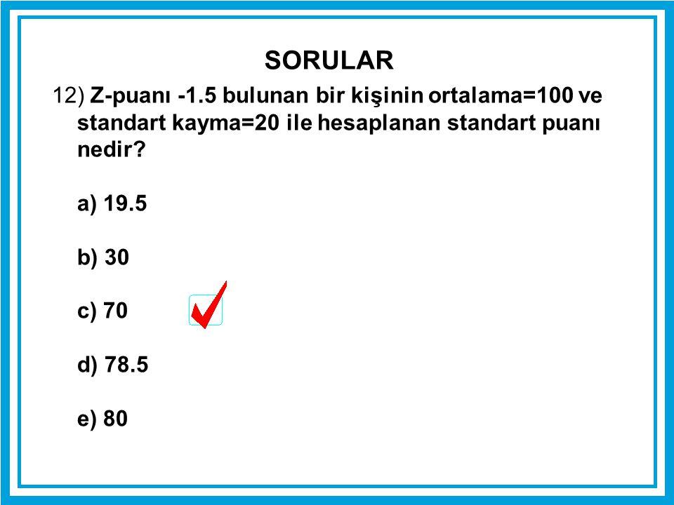 12) Z-puanı -1.5 bulunan bir kişinin ortalama=100 ve standart kayma=20 ile hesaplanan standart puanı nedir? a) 19.5 b) 30 c) 70 d) 78.5 e) 80 SORULAR
