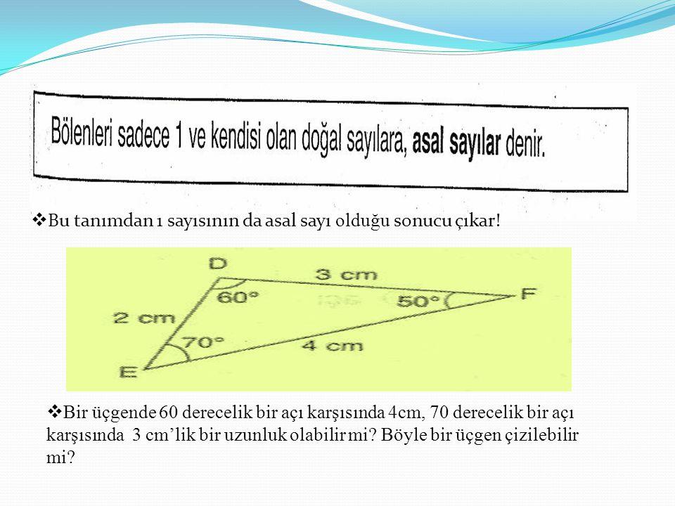  Bu tanımdan 1 sayısının da asal sayı olduğu sonucu çıkar!  Bir üçgende 60 derecelik bir açı karşısında 4cm, 70 derecelik bir açı karşısında 3 cm'li