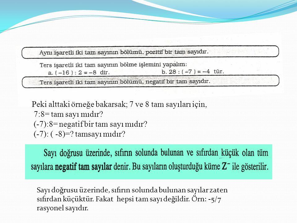 Peki alttaki örneğe bakarsak; 7 ve 8 tam sayıları için, 7:8= tam sayı mıdır? (-7):8= negatif bir tam sayı mıdır? (-7): ( -8)=? tamsayı mıdır? Sayı doğ