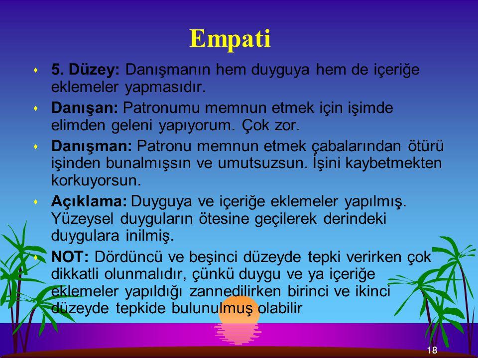 18 Empati s 5.Düzey: Danışmanın hem duyguya hem de içeriğe eklemeler yapmasıdır.