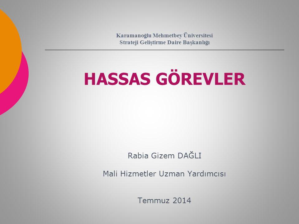 Karamanoğlu Mehmetbey Üniversitesi Strateji Geliştirme Daire Başkanlığı HASSAS GÖREVLER Rabia Gizem DAĞLI Mali Hizmetler Uzman Yardımcısı Temmuz 2014