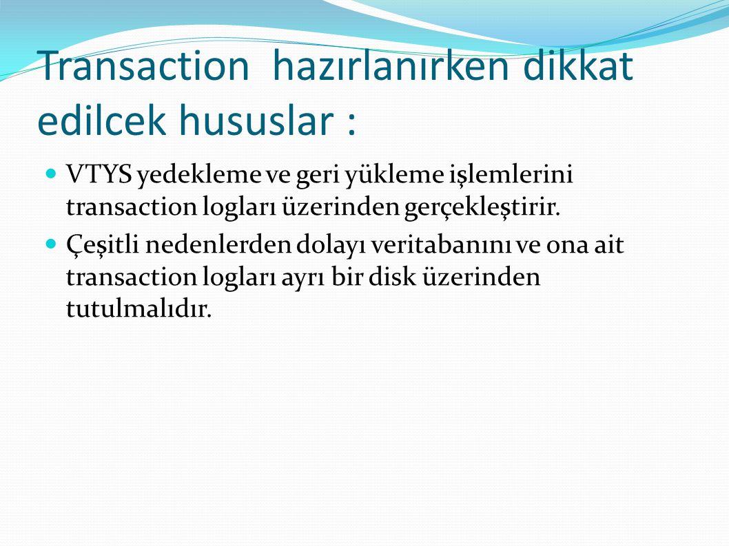 Transaction hazırlanırken dikkat edilcek hususlar : VTYS yedekleme ve geri yükleme işlemlerini transaction logları üzerinden gerçekleştirir. Çeşitli n