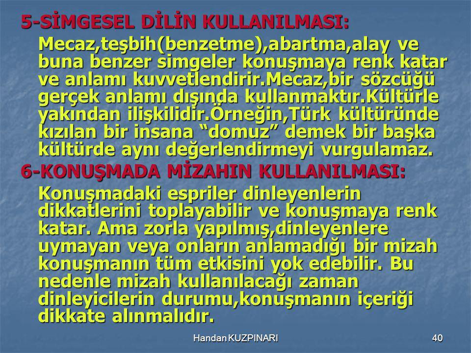 40 5-SİMGESEL DİLİN KULLANILMASI: Mecaz,teşbih(benzetme),abartma,alay ve buna benzer simgeler konuşmaya renk katar ve anlamı kuvvetlendirir.Mecaz,bir sözcüğü gerçek anlamı dışında kullanmaktır.Kültürle yakından ilişkilidir.Örneğin,Türk kültüründe kızılan bir insana domuz demek bir başka kültürde aynı değerlendirmeyi vurgulamaz.