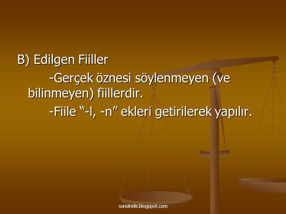 sunuindir.blogspot.com B) Edilgen Fiiller -Gerçek öznesi söylenmeyen (ve bilinmeyen) fiillerdir. -Gerçek öznesi söylenmeyen (ve bilinmeyen) fiillerdir
