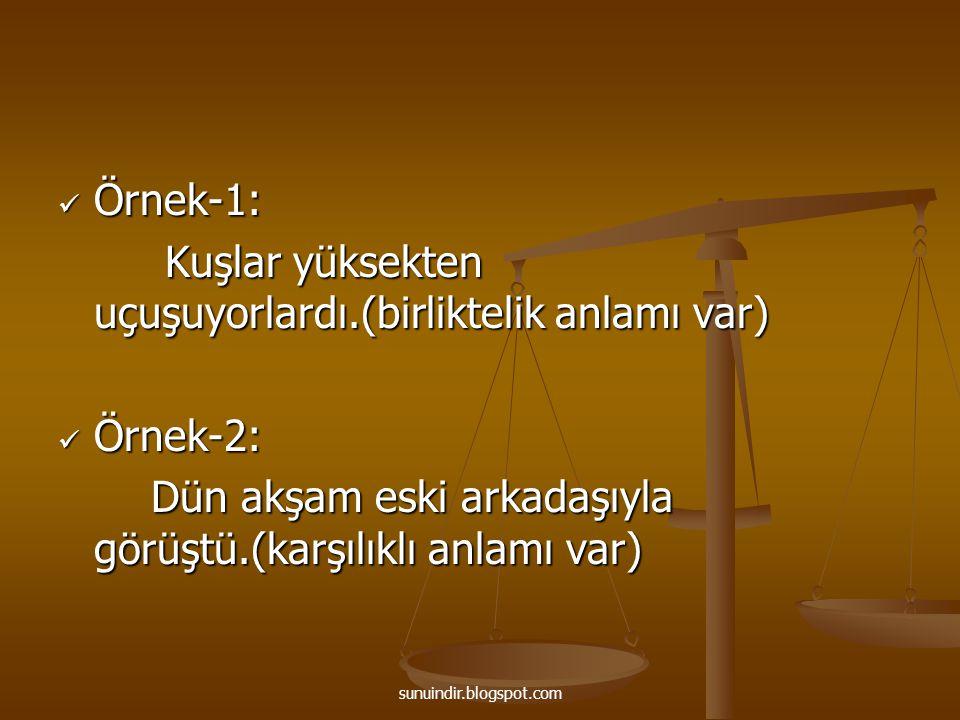 sunuindir.blogspot.com Örnek-1: Örnek-1: Kuşlar yüksekten uçuşuyorlardı.(birliktelik anlamı var) Kuşlar yüksekten uçuşuyorlardı.(birliktelik anlamı va