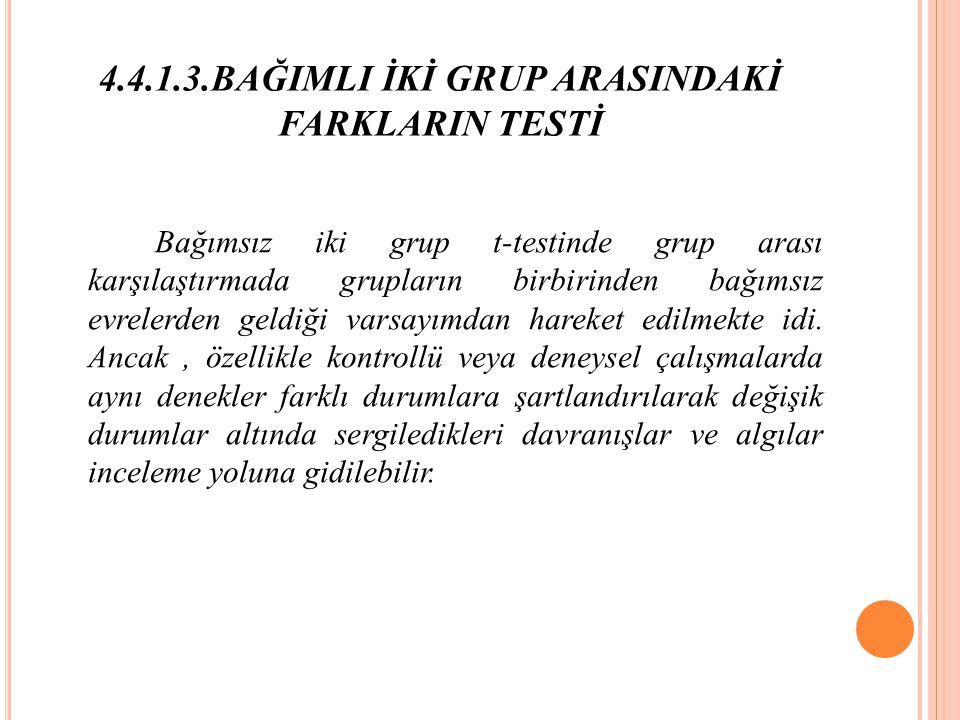 4.4.1.3.BAĞIMLI İKİ GRUP ARASINDAKİ FARKLARIN TESTİ Bağımsız iki grup t-testinde grup arası karşılaştırmada grupların birbirinden bağımsız evrelerden geldiği varsayımdan hareket edilmekte idi.