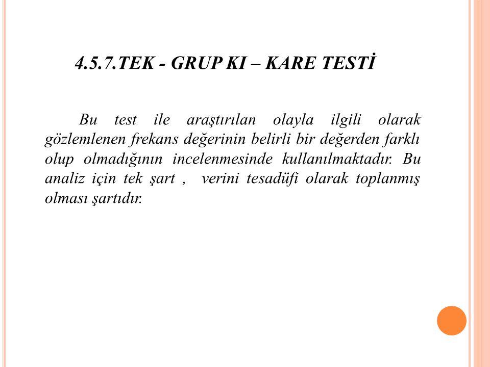 4.5.7.TEK - GRUP KI – KARE TESTİ Bu test ile araştırılan olayla ilgili olarak gözlemlenen frekans değerinin belirli bir değerden farklı olup olmadığının incelenmesinde kullanılmaktadır.