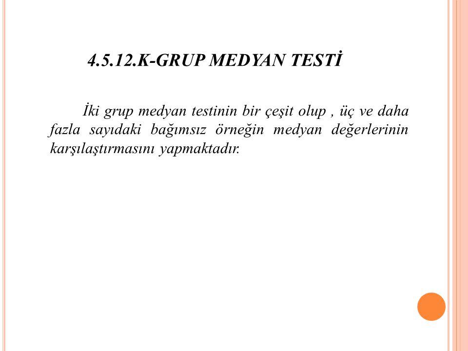 4.5.12.K-GRUP MEDYAN TESTİ İki grup medyan testinin bir çeşit olup, üç ve daha fazla sayıdaki bağımsız örneğin medyan değerlerinin karşılaştırmasını yapmaktadır.