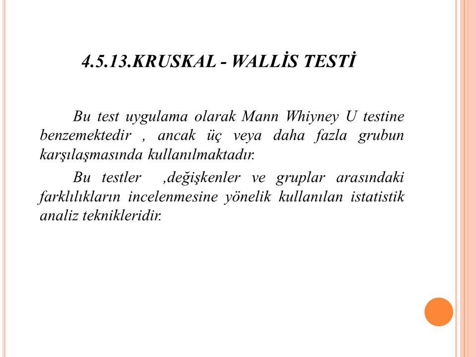4.5.13.KRUSKAL - WALLİS TESTİ Bu test uygulama olarak Mann Whiyney U testine benzemektedir, ancak üç veya daha fazla grubun karşılaşmasında kullanılmaktadır.