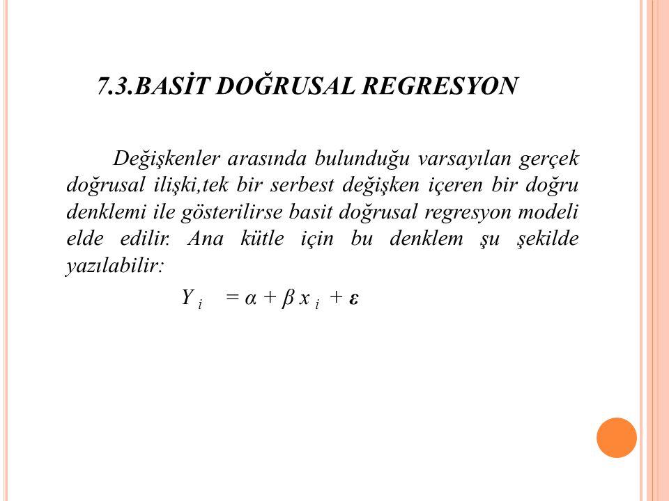 7.3.BASİT DOĞRUSAL REGRESYON Değişkenler arasında bulunduğu varsayılan gerçek doğrusal ilişki,tek bir serbest değişken içeren bir doğru denklemi ile gösterilirse basit doğrusal regresyon modeli elde edilir.