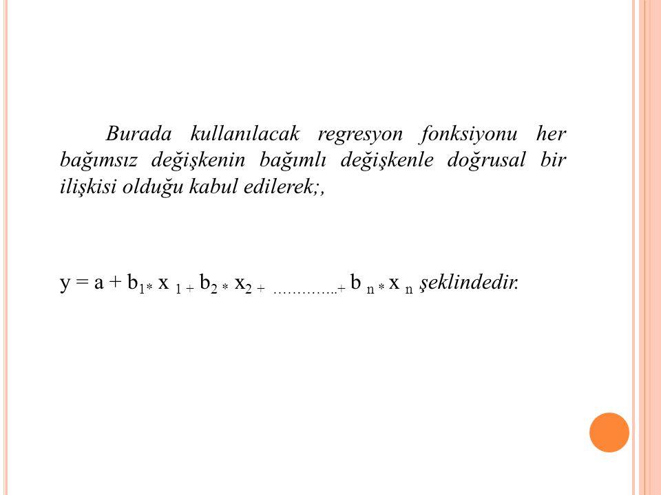 Burada kullanılacak regresyon fonksiyonu her bağımsız değişkenin bağımlı değişkenle doğrusal bir ilişkisi olduğu kabul edilerek;, y = a + b 1* x 1 + b 2 * x 2 + …………..+ b n * x n şeklindedir.