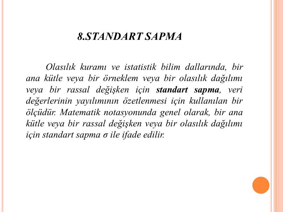 8.STANDART SAPMA Olasılık kuramı ve istatistik bilim dallarında, bir ana kütle veya bir örneklem veya bir olasılık dağılımı veya bir rassal değişken için standart sapma, veri değerlerinin yayılımının özetlenmesi için kullanılan bir ölçüdür.