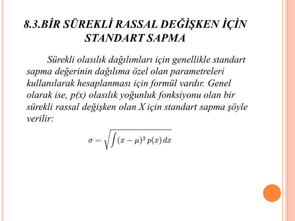 8.3.BİR SÜREKLİ RASSAL DEĞİŞKEN İÇİN STANDART SAPMA Sürekli olasılık dağılımları için genellikle standart sapma değerinin dağılıma özel olan parametreleri kullanılarak hesaplanması için formül vardır.