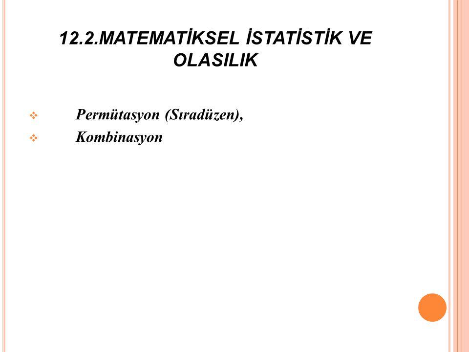12.2.MATEMATİKSEL İSTATİSTİK VE OLASILIK  Permütasyon (Sıradüzen),  Kombinasyon