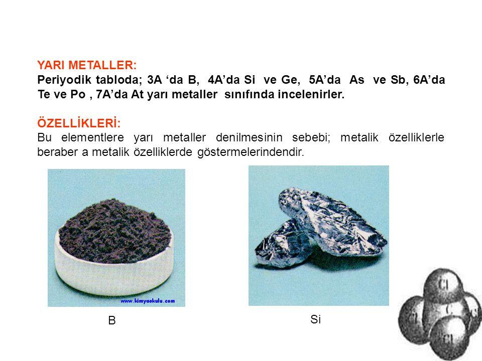 YARI METALLER: Periyodik tabloda; 3A 'da B, 4A'da Si ve Ge, 5A'da As ve Sb, 6A'da Te ve Po, 7A'da At yarı metaller sınıfında incelenirler. ÖZELLİKLERİ