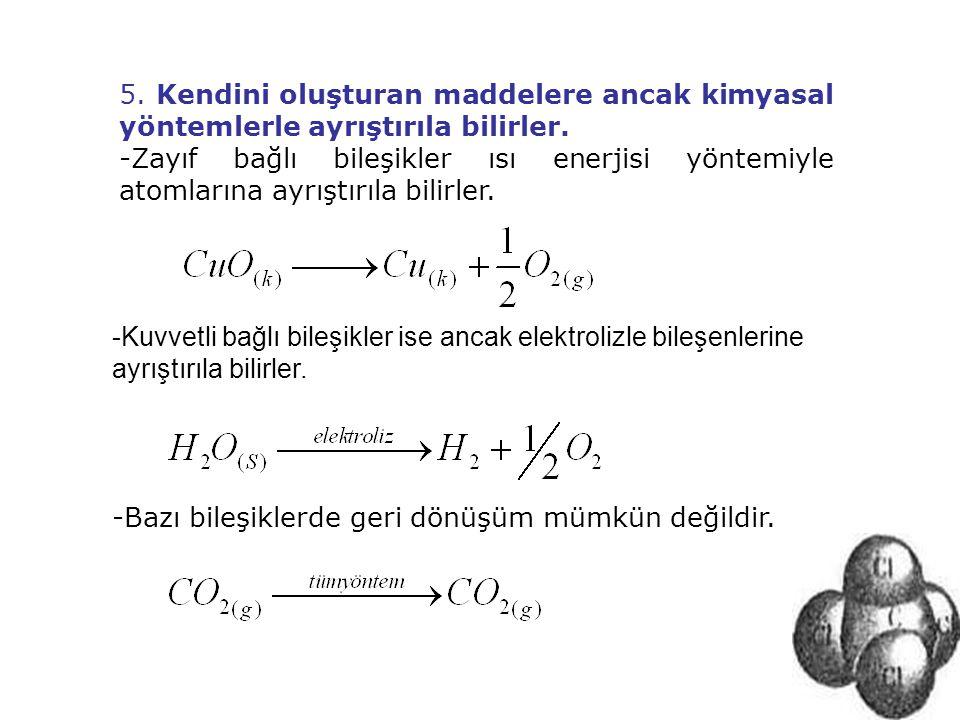 5. Kendini oluşturan maddelere ancak kimyasal yöntemlerle ayrıştırıla bilirler. -Zayıf bağlı bileşikler ısı enerjisi yöntemiyle atomlarına ayrıştırıla