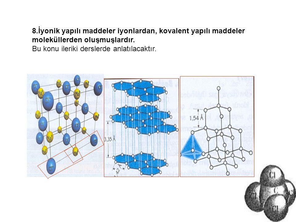 8.İyonik yapılı maddeler iyonlardan, kovalent yapılı maddeler moleküllerden oluşmuşlardır. Bu konu ileriki derslerde anlatılacaktır.
