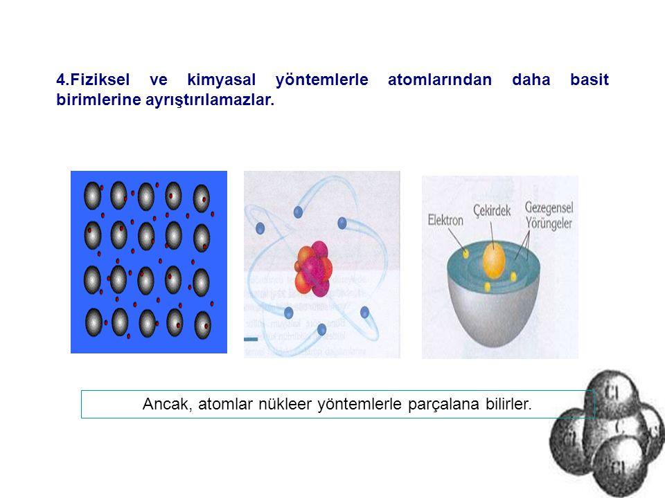 4.Fiziksel ve kimyasal yöntemlerle atomlarından daha basit birimlerine ayrıştırılamazlar. Ancak, atomlar nükleer yöntemlerle parçalana bilirler.