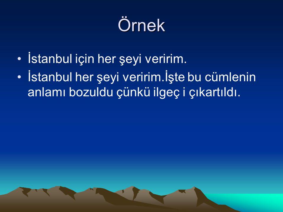 Örnek İstanbul için her şeyi veririm. İstanbul her şeyi veririm.İşte bu cümlenin anlamı bozuldu çünkü ilgeç i çıkartıldı.