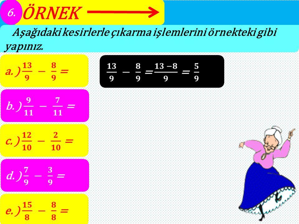 ÖRNEK 6. Aşağıdaki kesirlerle çıkarma işlemlerini örnekteki gibi yapınız.
