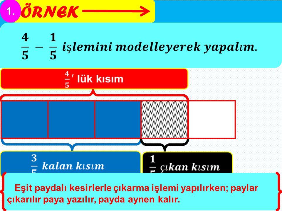 ÖRNEK 1. Eşit paydalı kesirlerle çıkarma işlemi yapılırken; paylar çıkarılır paya yazılır, payda aynen kalır.