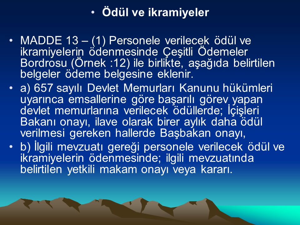 Ödül ve ikramiyeler MADDE 13 – (1) Personele verilecek ödül ve ikramiyelerin ödenmesinde Çeşitli Ödemeler Bordrosu (Örnek :12) ile birlikte, aşağıda b