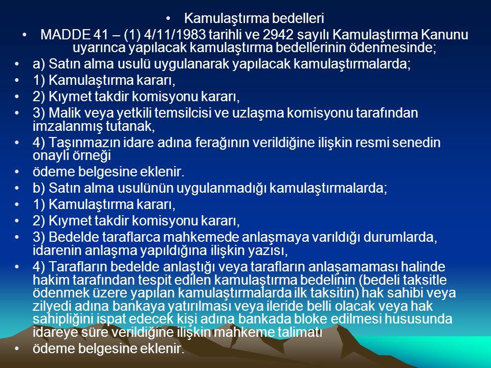 Kamulaştırma bedelleri MADDE 41 – (1) 4/11/1983 tarihli ve 2942 sayılı Kamulaştırma Kanunu uyarınca yapılacak kamulaştırma bedellerinin ödenmesinde; a) Satın alma usulü uygulanarak yapılacak kamulaştırmalarda; 1) Kamulaştırma kararı, 2) Kıymet takdir komisyonu kararı, 3) Malik veya yetkili temsilcisi ve uzlaşma komisyonu tarafından imzalanmış tutanak, 4) Taşınmazın idare adına ferağının verildiğine ilişkin resmi senedin onaylı örneği ödeme belgesine eklenir.