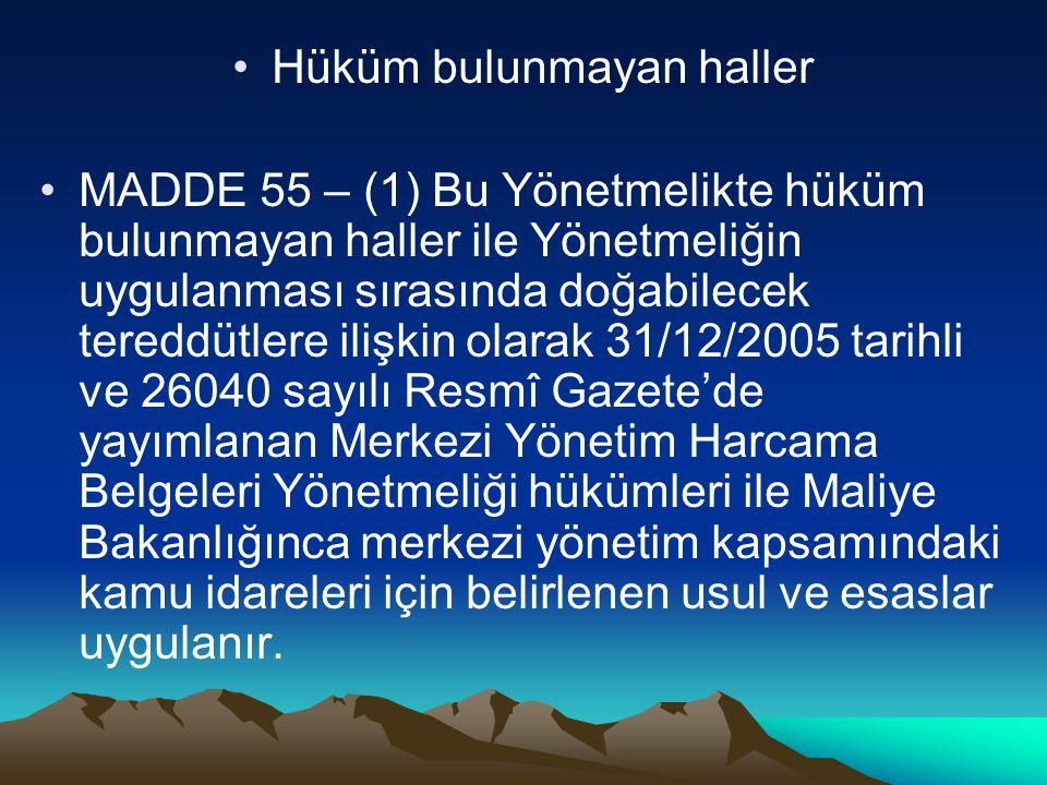Hüküm bulunmayan haller MADDE 55 – (1) Bu Yönetmelikte hüküm bulunmayan haller ile Yönetmeliğin uygulanması sırasında doğabilecek tereddütlere ilişkin olarak 31/12/2005 tarihli ve 26040 sayılı Resmî Gazete'de yayımlanan Merkezi Yönetim Harcama Belgeleri Yönetmeliği hükümleri ile Maliye Bakanlığınca merkezi yönetim kapsamındaki kamu idareleri için belirlenen usul ve esaslar uygulanır.