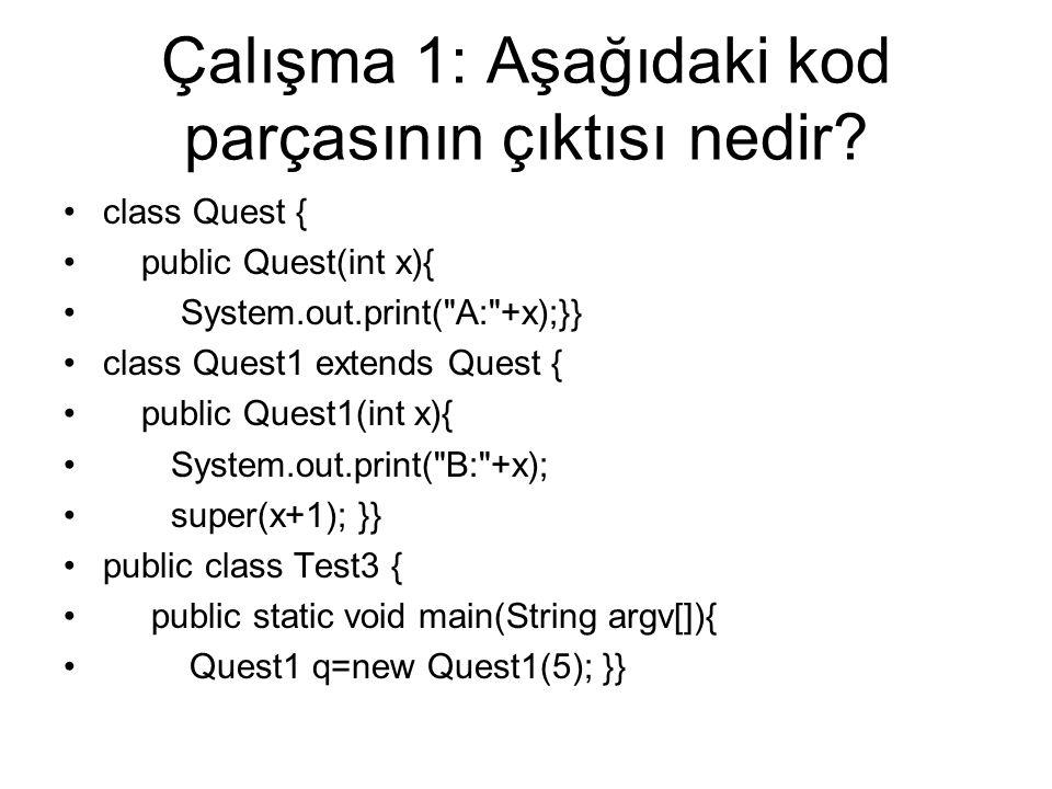 Çalışma 1: Aşağıdaki kod parçasının çıktısı nedir? class Quest { public Quest(int x){ System.out.print(