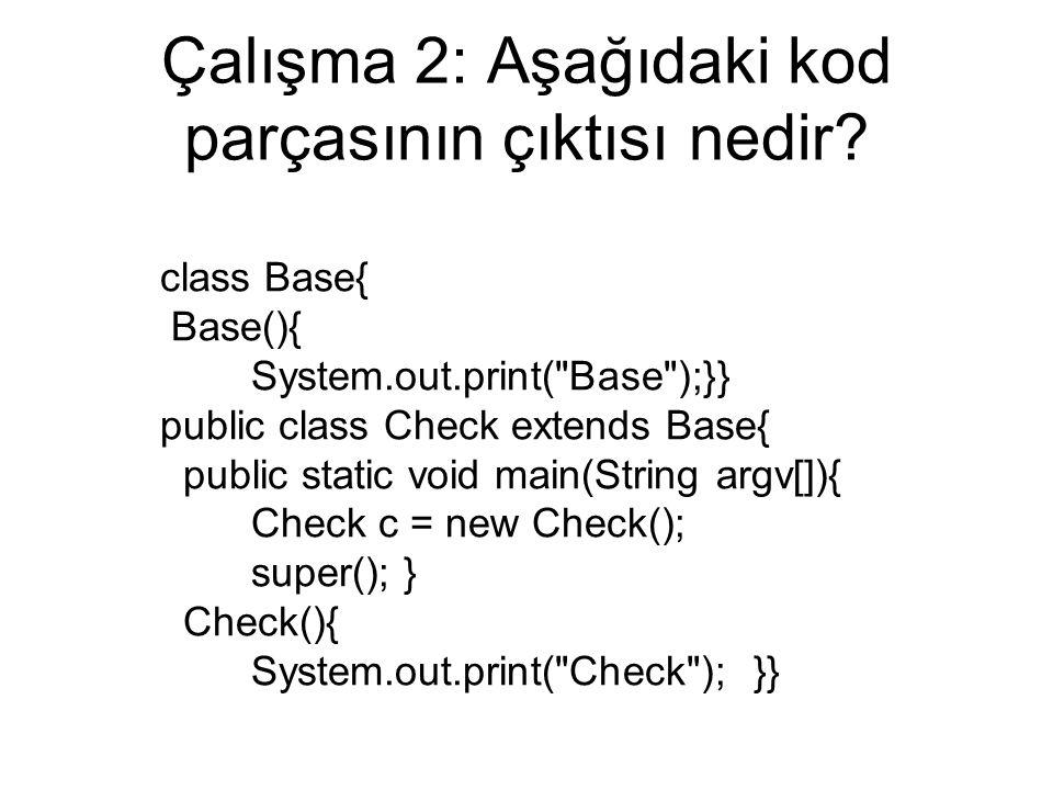 Çalışma 2: Aşağıdaki kod parçasının çıktısı nedir? class Base{ Base(){ System.out.print(
