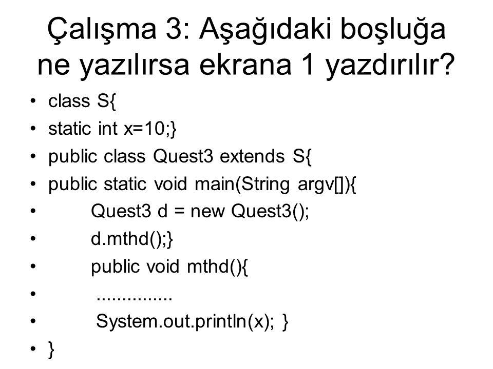 Çalışma 3: Aşağıdaki boşluğa ne yazılırsa ekrana 1 yazdırılır? class S{ static int x=10;} public class Quest3 extends S{ public static void main(Strin