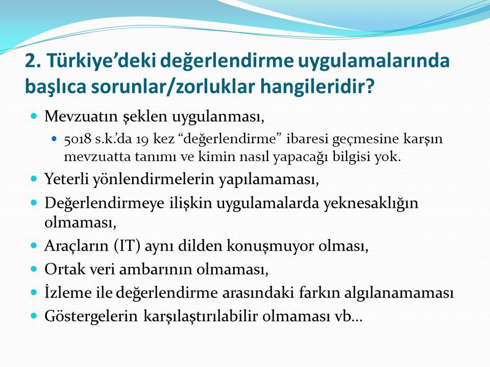 """2. Türkiye'deki değerlendirme uygulamalarında başlıca sorunlar/zorluklar hangileridir? Mevzuatın şeklen uygulanması, 5018 s.k.'da 19 kez """"değerlendirm"""