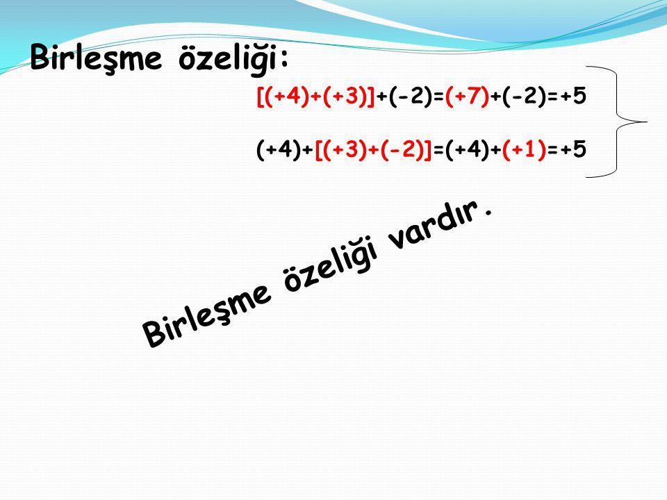 Birleşme özeliği: [(+4)+(+3)]+(-2)=(+7)+(-2)=+5 (+4)+[(+3)+(-2)]=(+4)+(+1)=+5 Birleşme özeliği vardır.