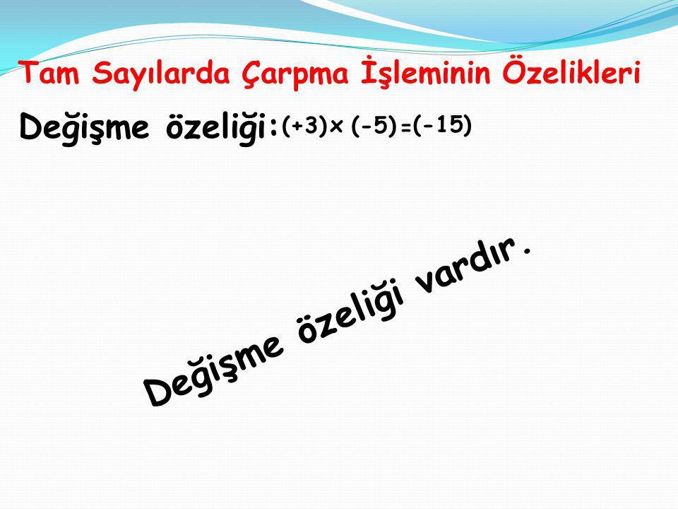 Değişme özeliği: (+3) x (-5) = (-15) D e ğ i ş m e ö z e l i ğ i v a r d ı r. Tam Sayılarda Çarpma İşleminin Özelikleri