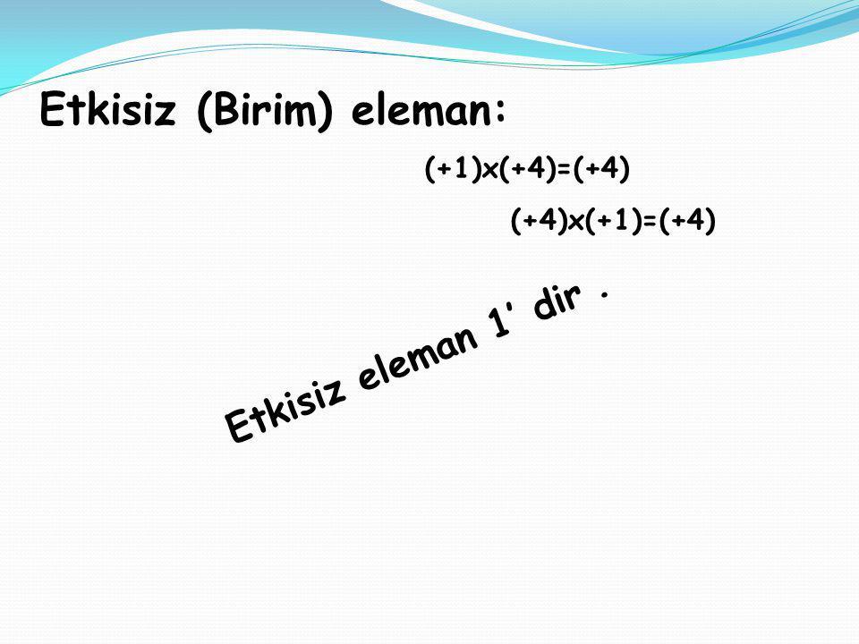 Etkisiz (Birim) eleman: (+1)x(+4)=(+4) (+4)x(+1)=(+4) Etkisiz eleman 1' dir.