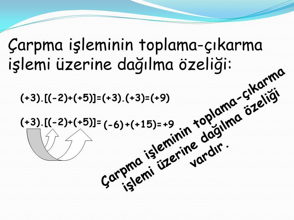 Çarpma işleminin toplama-çıkarma işlemi üzerine dağılma özeliği: (+3).[(-2)+(+5)]=(+3).(+3)=(+9) (+3).[(-2)+(+5)]= (-6) +(+15)=+9 Çarpma işleminin top