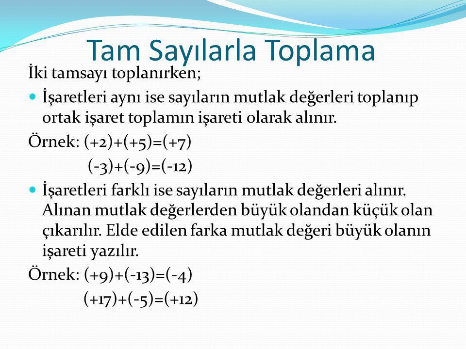 Tam Sayılarla Toplama İki tamsayı toplanırken; İşaretleri aynı ise sayıların mutlak değerleri toplanıp ortak işaret toplamın işareti olarak alınır. Ör