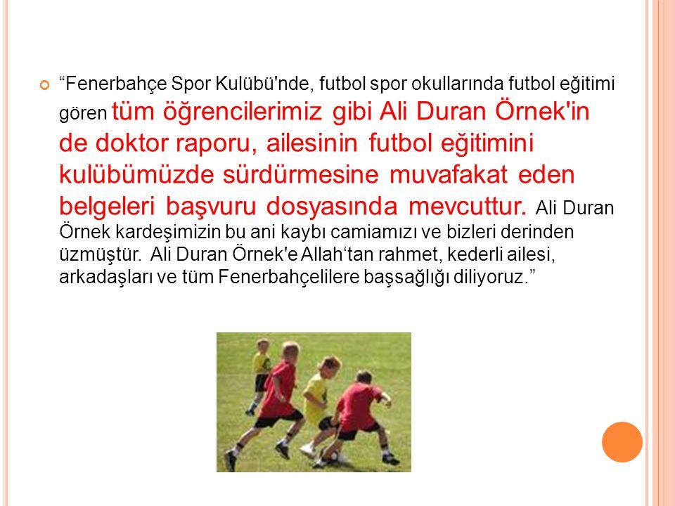 Fenerbahçe Spor Kulübü nde, futbol spor okullarında futbol eğitimi gören tüm öğrencilerimiz gibi Ali Duran Örnek in de doktor raporu, ailesinin futbol eğitimini kulübümüzde sürdürmesine muvafakat eden belgeleri başvuru dosyasında mevcuttur.