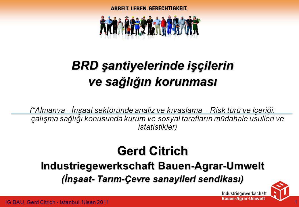 BRD şantiyelerinde işçilerin ve sağlığın korunması ( Almanya - İnşaat sektöründe analiz ve kıyaslama - Risk türü ve içeriği; çalışma sağlığı konusunda kurum ve sosyal tarafların müdahale usulleri ve istatistikler) Gerd Citrich Industriegewerkschaft Bauen-Agrar-Umwelt (İnşaat- Tarım-Çevre sanayileri sendikası) IG BAU, Gerd Citrich - Istanbul, Nisan 20111