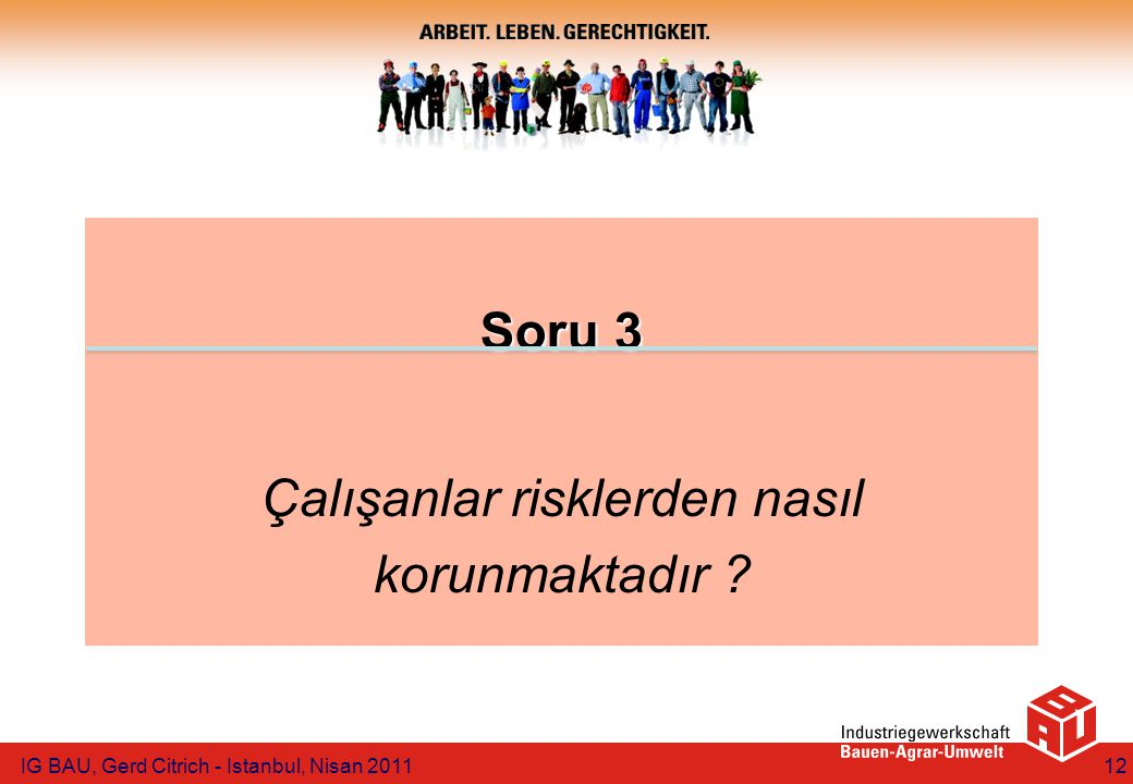 Soru 3 Soru 3 Çalışanlar risklerden nasıl korunmaktadır ? IG BAU, Gerd Citrich - Istanbul, Nisan 201112
