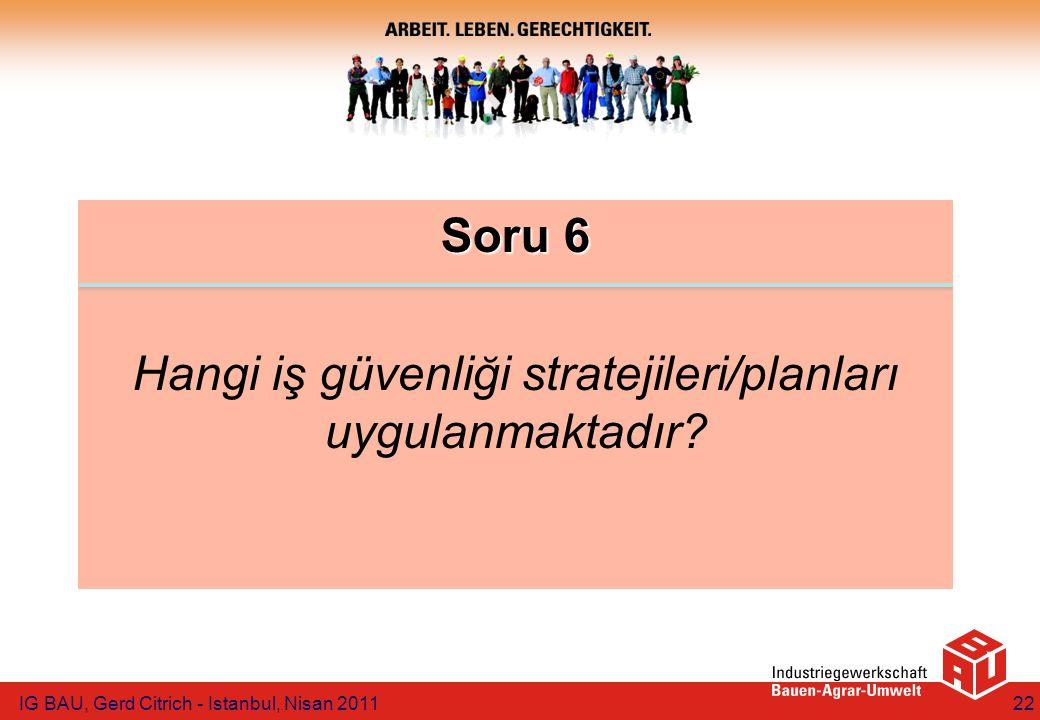 Soru 6 Hangi iş güvenliği stratejileri/planları uygulanmaktadır? IG BAU, Gerd Citrich - Istanbul, Nisan 201122