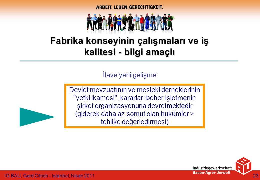 IG BAU, Gerd Citrich - Istanbul, Nisan 201123 Fabrika konseyinin çalışmaları ve iş kalitesi - bilgi amaçlı Devlet mevzuatının ve mesleki derneklerinin yetki ikamesi , kararları beher işletmenin şirket organizasyonuna devretmektedir (giderek daha az somut olan hükümler > tehlike değerledirmesi) İlave yeni gelişme: