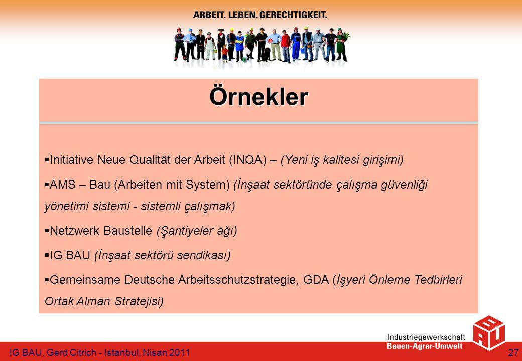 Örnekler  Initiative Neue Qualität der Arbeit (INQA) – (Yeni iş kalitesi girişimi)  AMS – Bau (Arbeiten mit System) (İnşaat sektöründe çalışma güvenliği yönetimi sistemi - sistemli çalışmak)  Netzwerk Baustelle (Şantiyeler ağı)  IG BAU (İnşaat sektörü sendikası)  Gemeinsame Deutsche Arbeitsschutzstrategie, GDA (İşyeri Önleme Tedbirleri Ortak Alman Stratejisi) IG BAU, Gerd Citrich - Istanbul, Nisan 201127