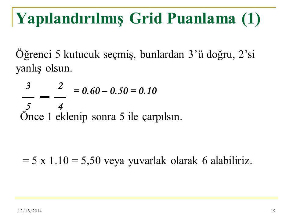 12/18/201419 Yapılandırılmış Grid Puanlama (1) 3 2 5 4 Öğrenci 5 kutucuk seçmiş, bunlardan 3'ü doğru, 2'si yanlış olsun. = 0.60 – 0.50 = 0.10 Önce 1 e